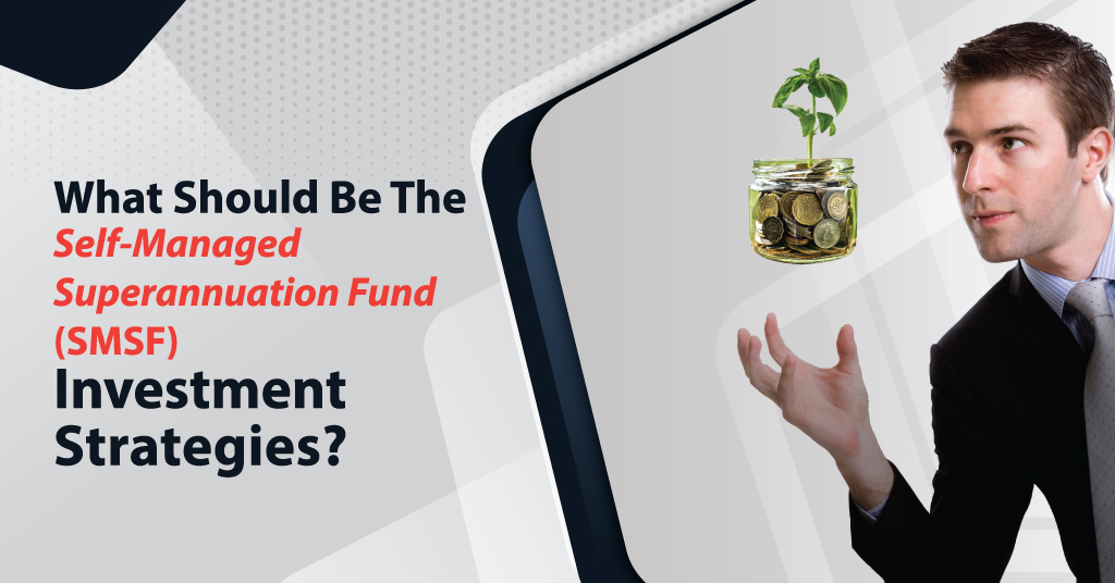 The Self-Managed Superannuation Fund (SMSF) Investment Strategies